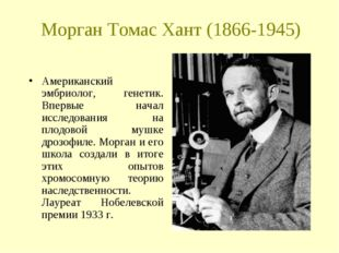 Морган Томас Хант (1866-1945) Американский эмбриолог, генетик. Впервые начал
