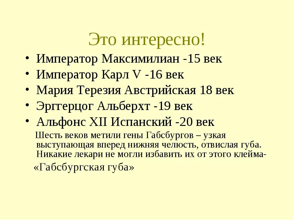 Это интересно! Император Максимилиан -15 век Император Карл V -16 век Мария Т...