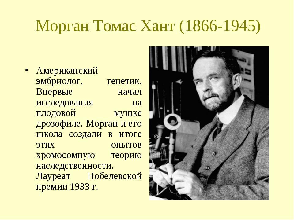 Морган Томас Хант (1866-1945) Американский эмбриолог, генетик. Впервые начал...