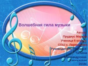 Волшебная сила музыки Автор: Прудиус Марина Ученица 6 класса СОШ с. Лермонтов