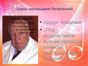 Борис васильевич Петровский Хирург, академик. «Под воздействием музыки органи