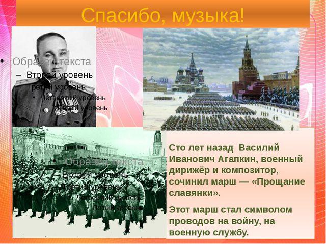 Спасибо, музыка! Сто лет назад Василий Иванович Агапкин, военный дирижёр и ко...