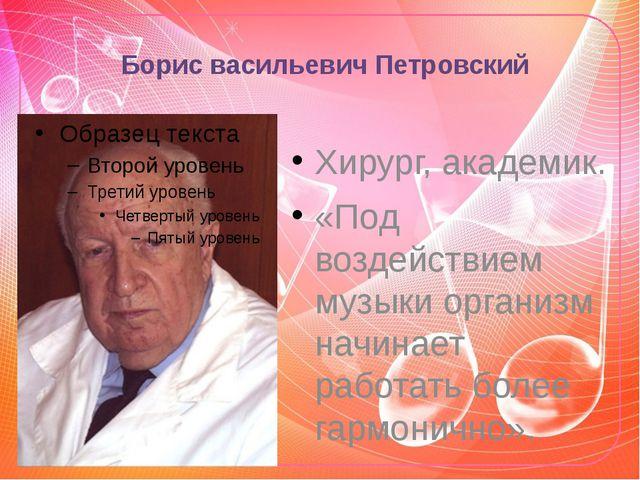 Борис васильевич Петровский Хирург, академик. «Под воздействием музыки органи...