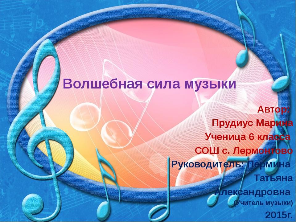 Волшебная сила музыки Автор: Прудиус Марина Ученица 6 класса СОШ с. Лермонтов...