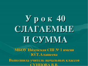 У р о к 40 СЛАГАЕМЫЕ И СУММА МБОУ Инзенская СШ № 1 имени Ю.Т.Алашеева Выполн