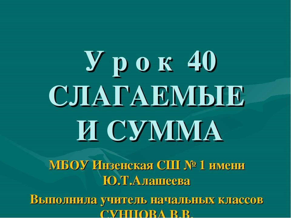 У р о к 40 СЛАГАЕМЫЕ И СУММА МБОУ Инзенская СШ № 1 имени Ю.Т.Алашеева Выполн...