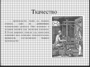 Ткачество — производство ткани на ткацких станках, одно из древнейших человеч