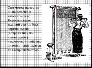 Сам метод ткачества появился ещё в каменном веке. Первоначально ткацкий стано
