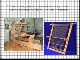 Повсеместно для ткачества использовались разного рода ручные приспособления (