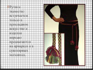 Ручное ткачество встречается только в прикладном искусстве и изделия нередко