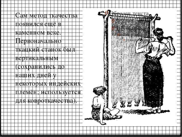 Сам метод ткачества появился ещё в каменном веке. Первоначально ткацкий стано...