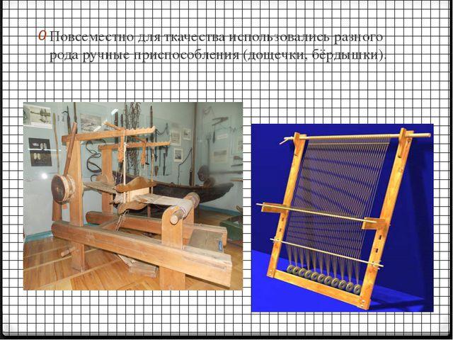 Повсеместно для ткачества использовались разного рода ручные приспособления (...