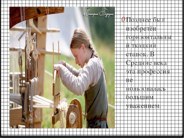Позднее был изобретён горизонтальный ткацкий станок. В Средние века эта профе...