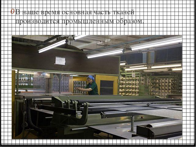 В наше время основная часть тканей производится промышленным образом.