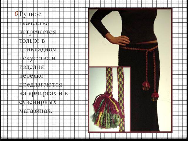 Ручное ткачество встречается только в прикладном искусстве и изделия нередко...
