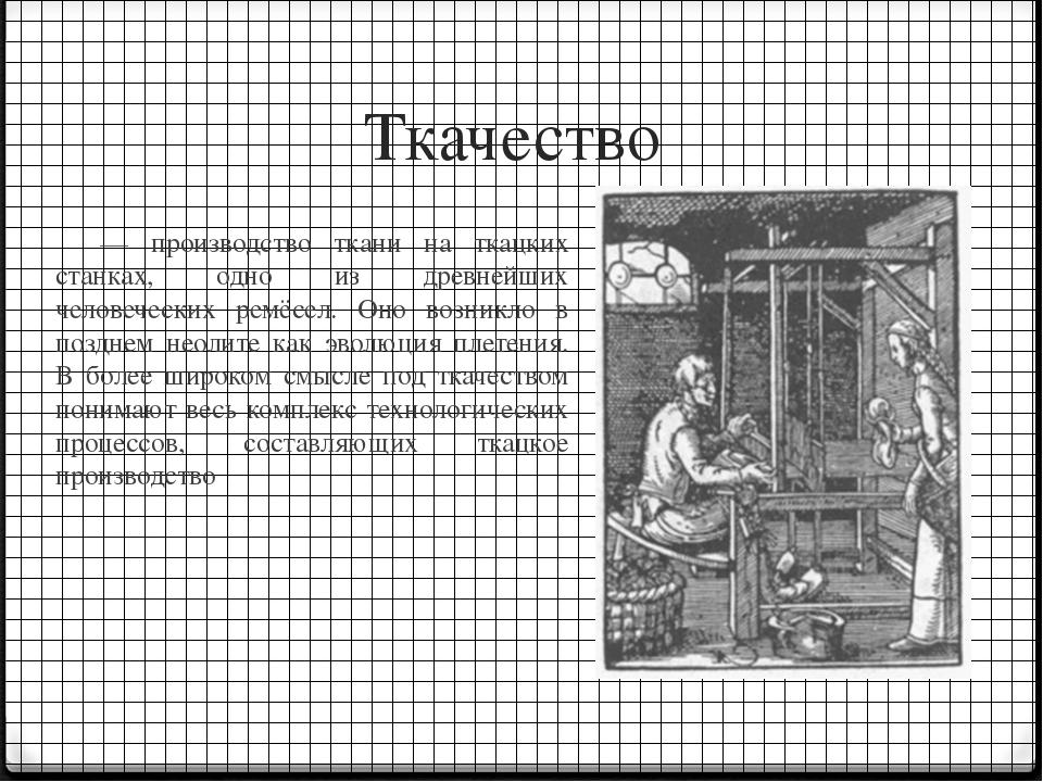 Ткачество — производство ткани на ткацких станках, одно из древнейших человеч...