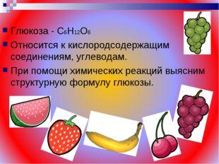 Глюкоза - С6Н12О6 Относится к кислородсодержащим соединениям, углеводам. При