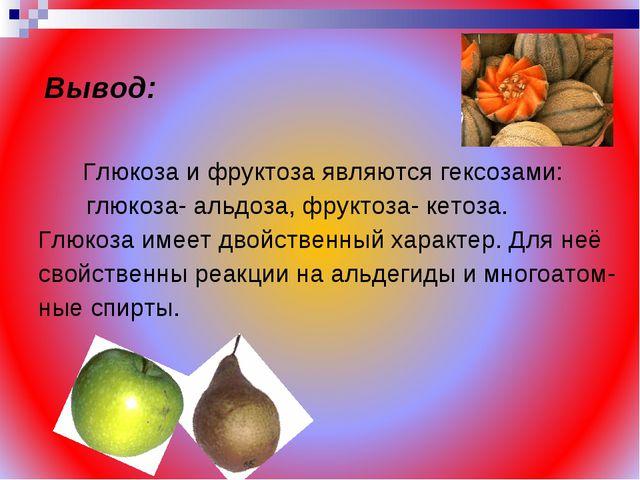 Вывод: Глюкоза и фруктоза являются гексозами: глюкоза- альдоза, фруктоза- кет...