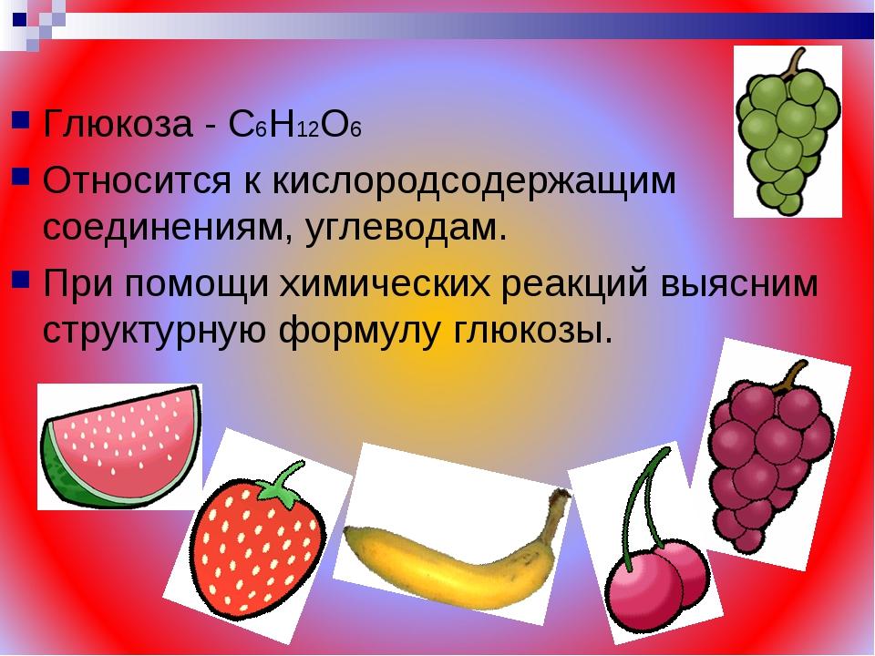 Глюкоза - С6Н12О6 Относится к кислородсодержащим соединениям, углеводам. При...