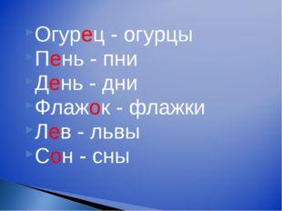 Огурец - огурцы Пень - пни День - дни Флажок - флажки Лев - львы Сон - сны