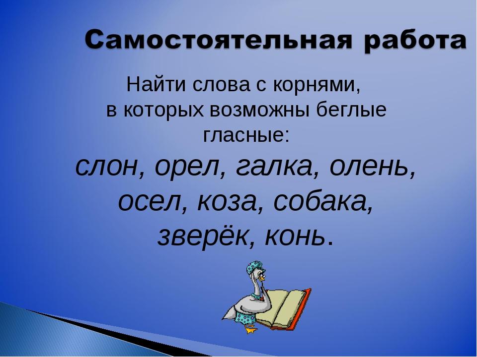 Найти слова с корнями, в которых возможны беглые гласные: слон, орел, галка,...