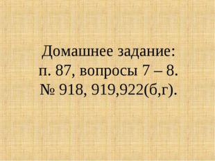 Домашнее задание: п. 87, вопросы 7 – 8. № 918, 919,922(б,г).