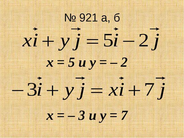 № 921 а, б х = 5 и у = – 2 х = – 3 и у = 7