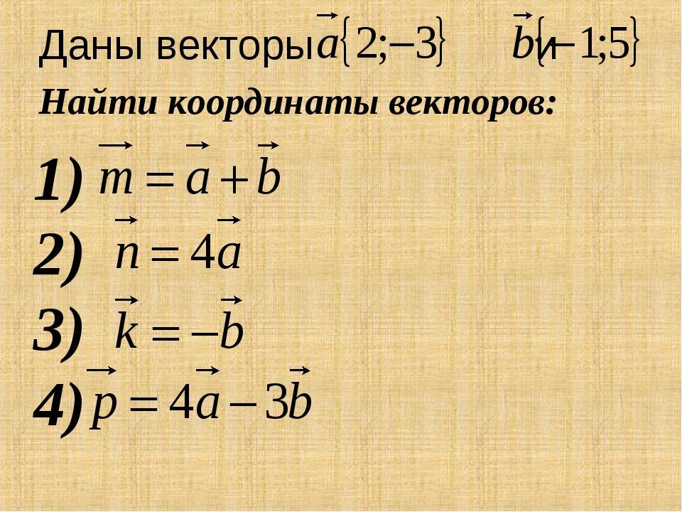 Даны векторы и Найти координаты векторов: