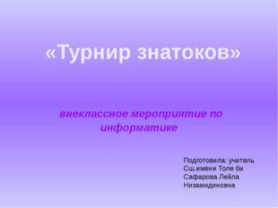 внеклассное мероприятие по информатике «Турнир знатоков» Подготовила: учител