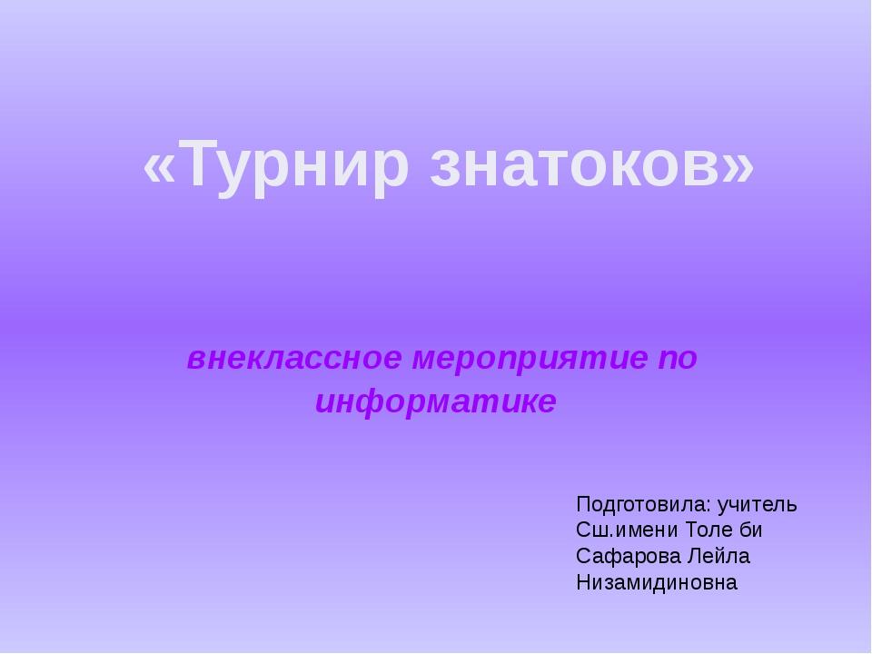 внеклассное мероприятие по информатике «Турнир знатоков» Подготовила: учител...