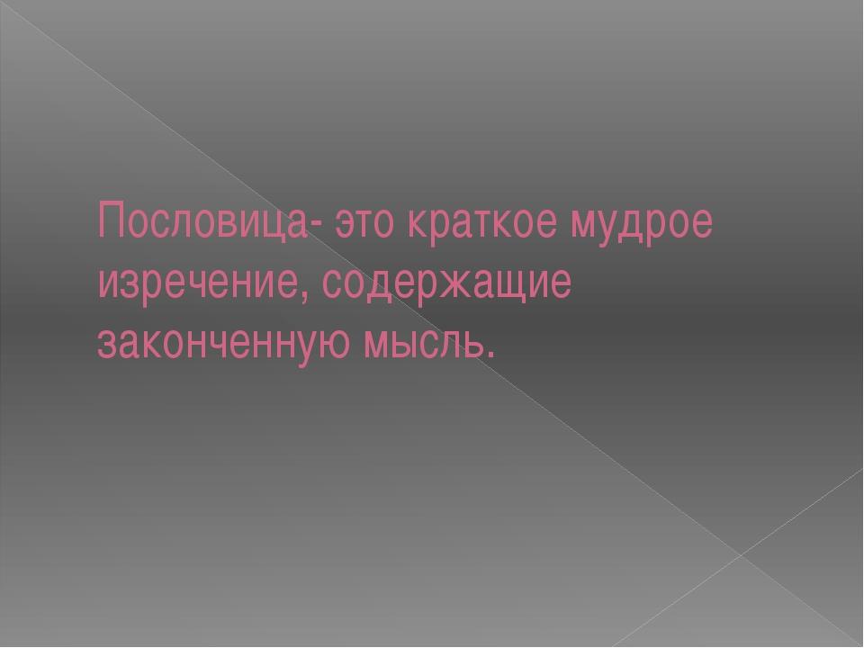 Пословица- это краткое мудрое изречение, содержащие законченную мысль.