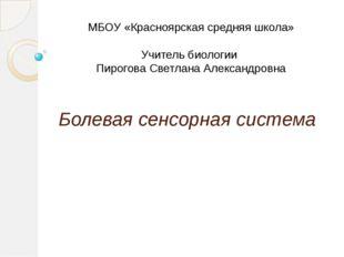 Болевая сенсорная система МБОУ «Красноярская средняя школа» Учитель биологии