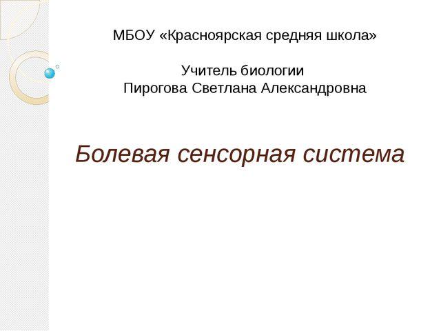 Болевая сенсорная система МБОУ «Красноярская средняя школа» Учитель биологии...
