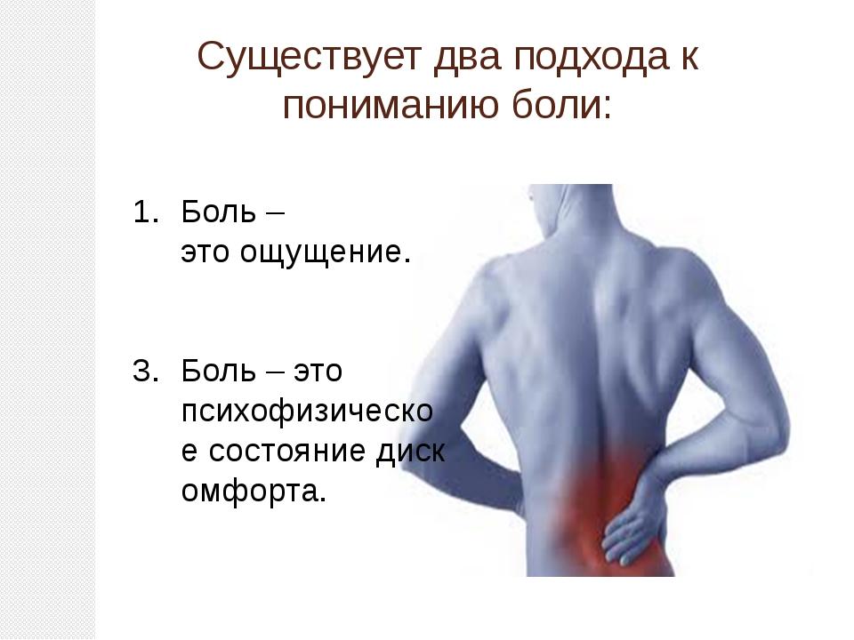 Существует два подхода к пониманию боли: Боль – этоощущение. Боль– это псих...