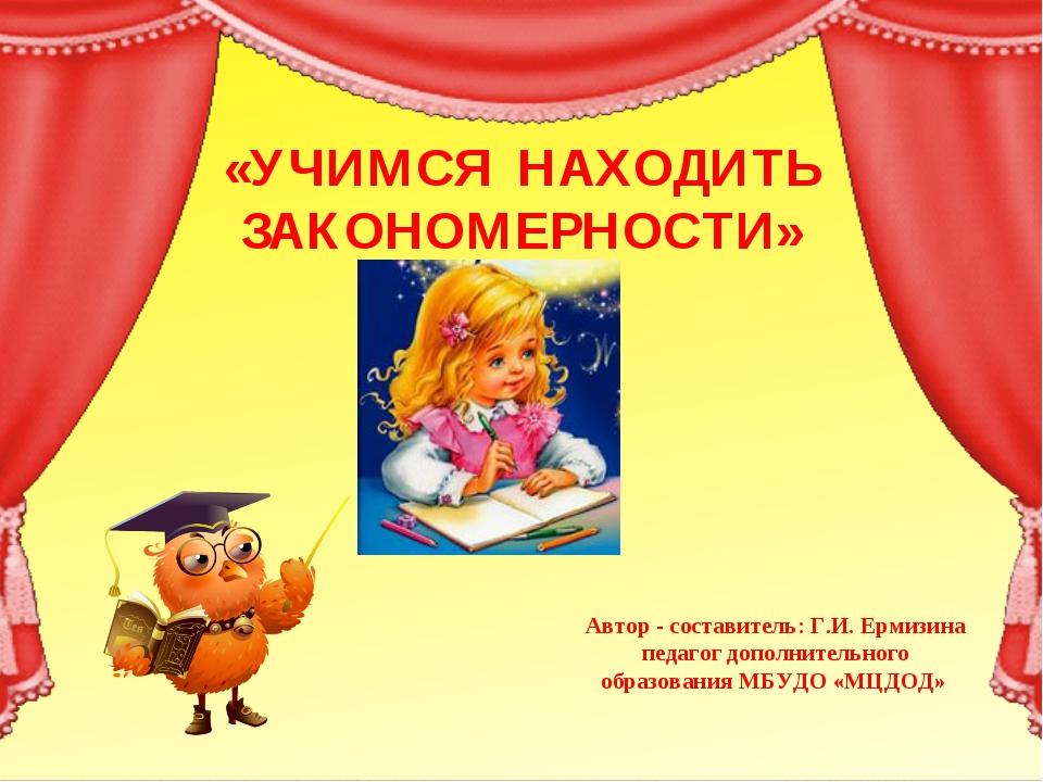 «УЧИМСЯ НАХОДИТЬ ЗАКОНОМЕРНОСТИ» Автор - составитель: Г.И. Ермизина педагог д...
