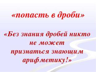 «попасть в дроби» «Без знания дробей никто не может признаться знающим арифме