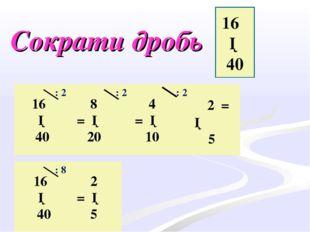 Сократи дробь 16 ─ 40 16 ─ 40 8 = ─ 20 4 = ─ 10 2 = ─ 5 2 = ─ 5 16 ─ 40 : 2 :
