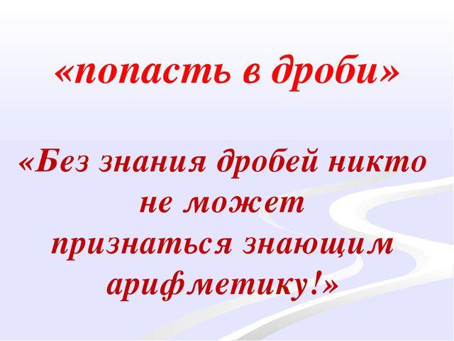 «попасть в дроби» «Без знания дробей никто не может признаться знающим арифме...