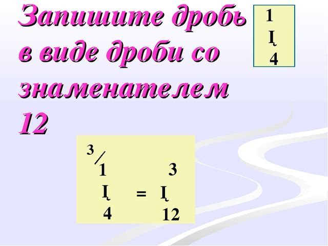 Запишите дробь в виде дроби со знаменателем 12 1 ─ 4 1 ─ 4 ·3 = ─ 12 3