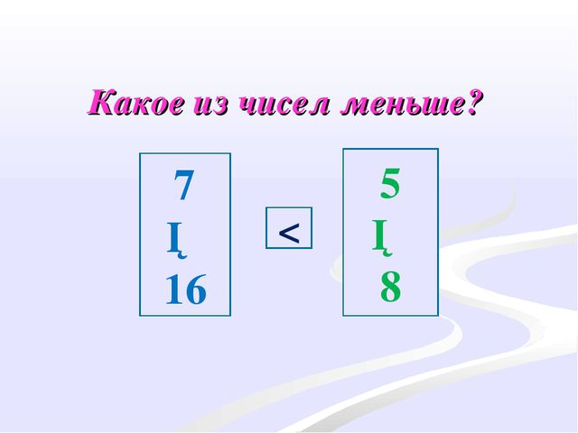 Какое из чисел меньше? 5 ─ 8 7 ─ 16 <