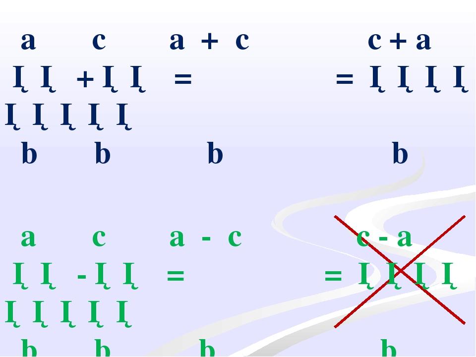a c a + c ── + ── = ───── b b b a c a - c ── - ── = ───── b b b c + a = ────...