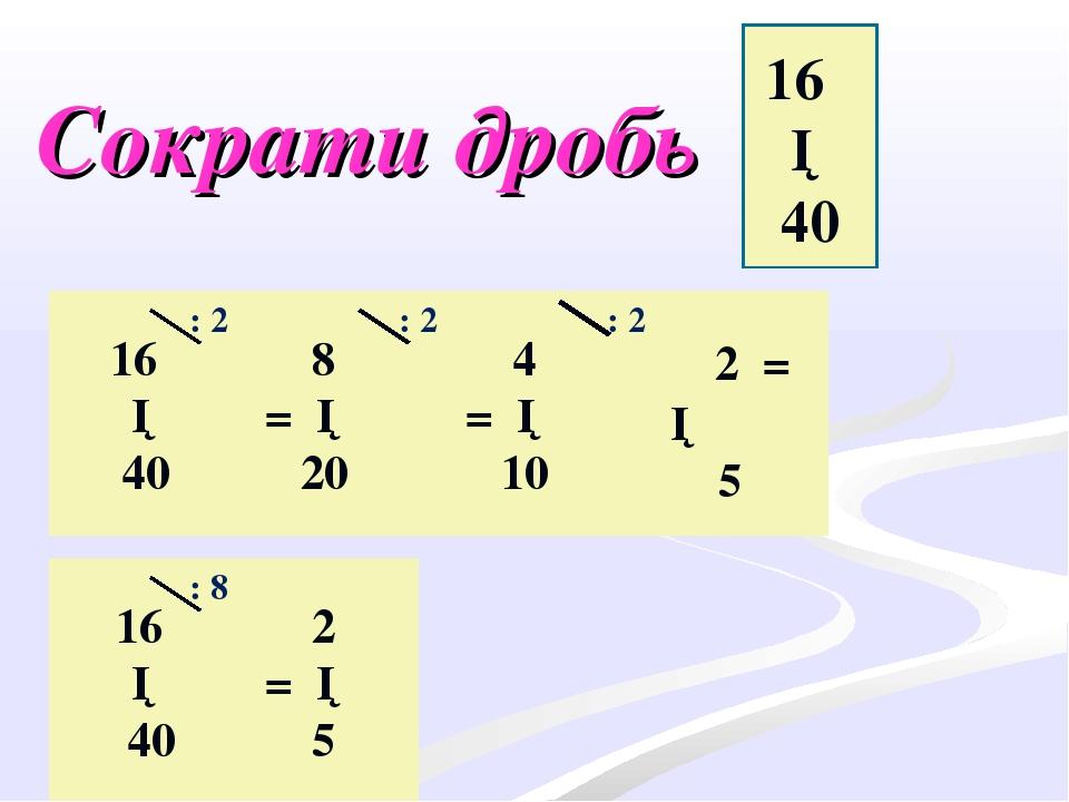 Сократи дробь 16 ─ 40 16 ─ 40 8 = ─ 20 4 = ─ 10 2 = ─ 5 2 = ─ 5 16 ─ 40 : 2 :...