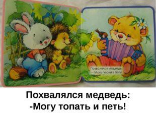 Похвалялся медведь: -Могу топать и петь!