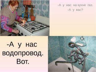 -А у нас на кухне газ. -А у вас? -А у нас водопровод. Вот.