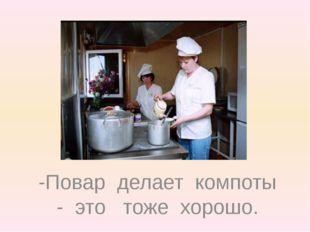 -Повар делает компоты - это тоже хорошо.