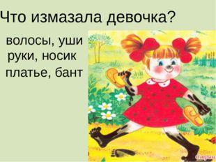 Что измазала девочка? волосы, уши руки, носик платье, бант