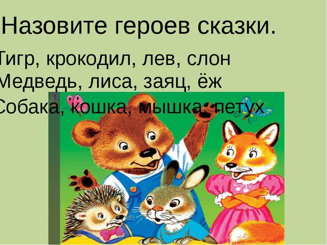 Назовите героев сказки. Тигр, крокодил, лев, слон Медведь, лиса, заяц, ёж Соб...