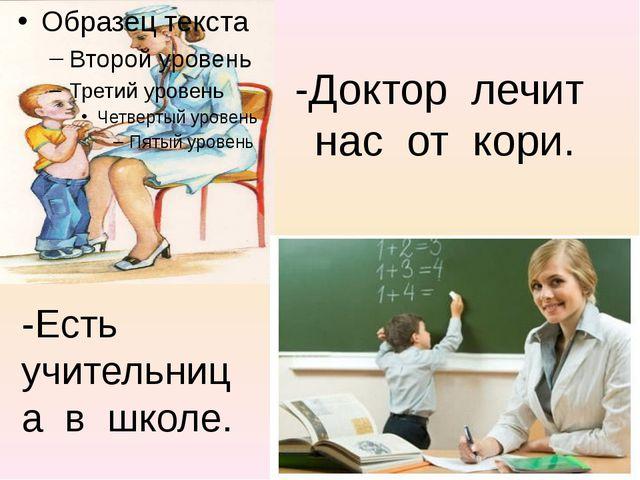-Доктор лечит нас от кори. -Есть учительница в школе.