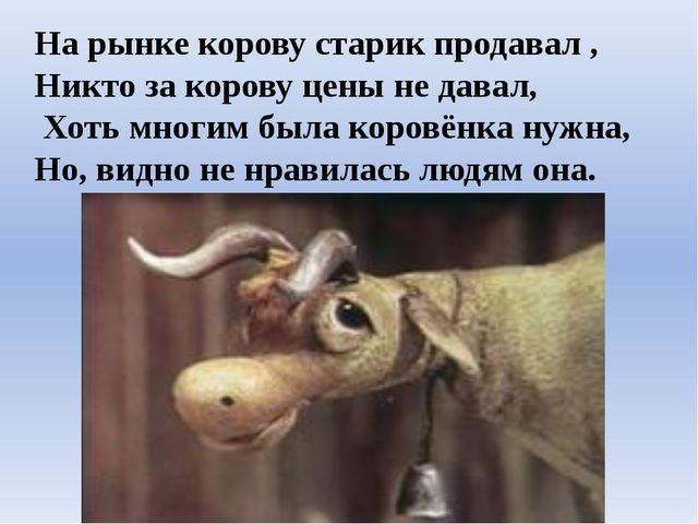 На рынке корову старик продавал , Никто за корову цены не давал, Хоть многим...