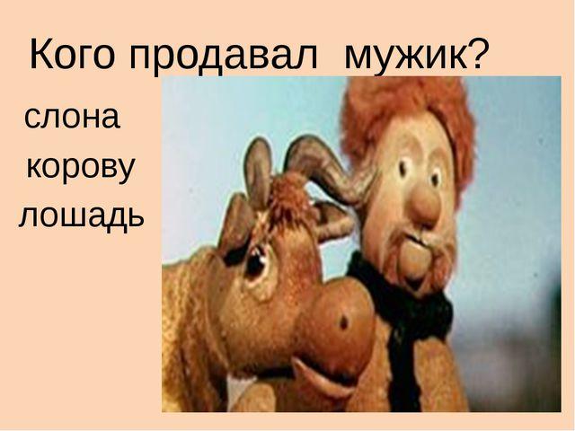 Кого продавал мужик? слона корову лошадь